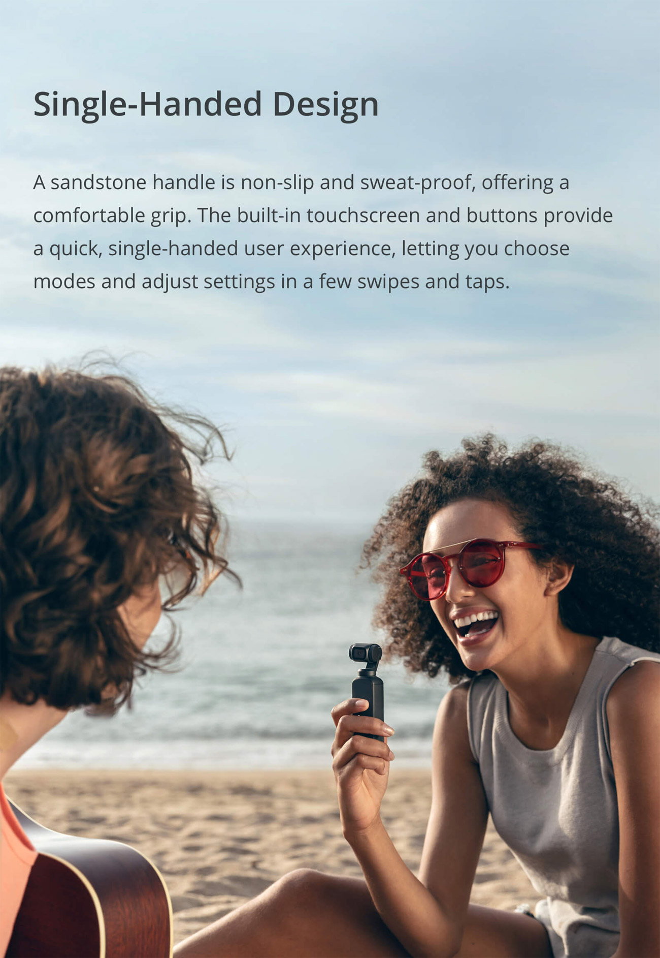 Osmo Pocket Banner showing two girls with one girl single-handedly filming the other. There is text that reads: Single-Handed Design. A sandstone handle is non-slip and sweat-proof, offering a comfortable grip. The built-in touchscreen and buttons provide a quick, single-handed user experience, letting you choose modes and adjust settings in a few swipes and taps.