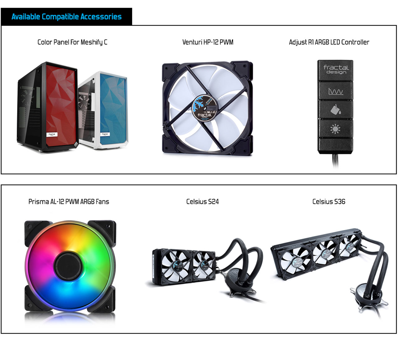 Available Compatible Accessories: Color Panel For Meshify C + Venturi HP-12 PWM + Adjust R1 ARGB LED Controller + Prisma AL-12 PWM ARGB Fans + Celsius S24 + Celsius S36