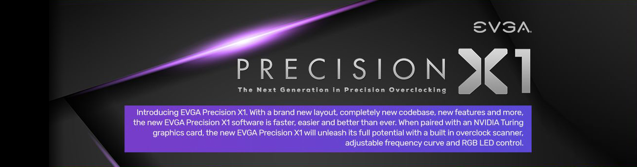 EVGA Precision X1 The Next Generation in Precision Overclocking banner with text that reads: Introducing EVGA Precision X1. With a brand-new layout, completely new codebase, new features and more, the new EVGA Precision X1 software is faster, easier and better than ever. When paired with an NVIDIA Turing graphics card, the new EVGA Precision X1 will unleash its full potential with built-in overclock scanner, adjustable frequency curve and RGB LED control.
