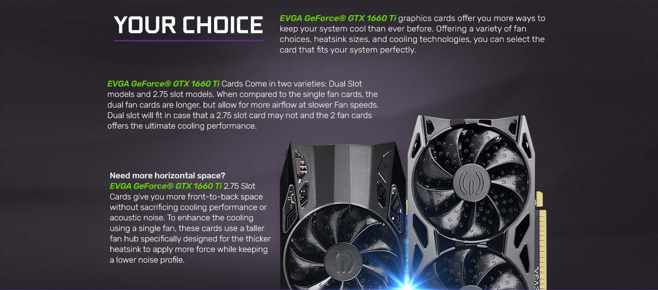 Information banner that reads: EVGA GeForce GTX 1660 graphics cards offer you more ways to keep your system cooler than ever before. Offering a variety of fan choices, heatsink sizes and cooling technologies, you can select the card that fits your systems perfectly. EVGA GeForce GTX 1660 Ti cards come in two varieties: a dual-slot model and a 2.75-slot model. When compared to the single-fan cards they are longer, but allow for more airflow at slower speeds with two fans. Dual slot will fit in case that a 2.75 slot card may not and the 2.75 slot, 2-fan card offer the ultimate cooling performance. Need more horizontal space? EVGA GeForce GTX 1660 Ti 2.75 slot cards give you more front-to-back space without sacrificing cooling performance or acoustic noise. To enhance the cooling using a single fan, these cards use a taller fan hub specifically designed for the thicker heatsink to apply more force while keeping a lower noise profile.