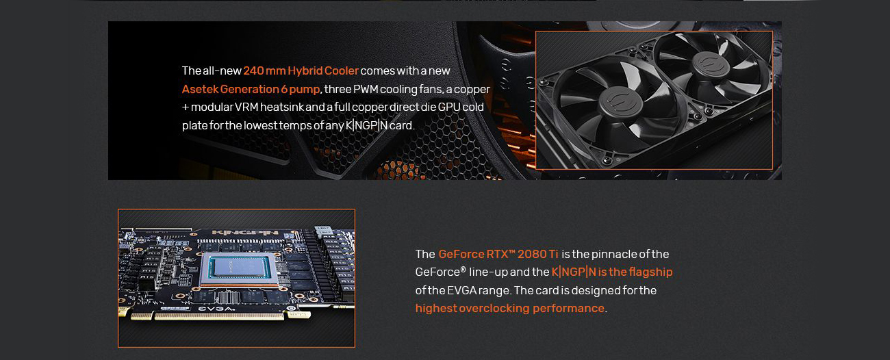 Information banner with text that reads: The all-new 240mm hybrid cooler comes with a new Asetek Generation 6 pump, three PWM cooling fans, a copper + modular VRM heatsink and a full copper direct die GPU cold plate for the lowest temps of any KINGPIN card. The GeForce RTX 2080 Ti is the pinnacle of the GeForce lineup and the KINGPIN is the flagship of the EVGA range. The card is designed for the highest overclocking performance.
