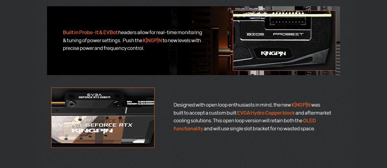 Information banner that reads: Built-in probe-it & EVBot headers allow for real-time monitoring & tuning of power settings. Push the KINGPIN to new levels with precise power and frequency control. Designed with open-loop enthusiasts in mind, the new KINGPIN was built to accept a custom built EVGA Hydro Copper block and aftermarket cooling solutions. This open-loop version will retain both the OLED functionality and will use single-slot bracket for no wasted space.