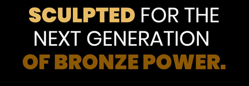 SCULPTED FOR THE NEXT GENERATION OF BRONZE POWER text