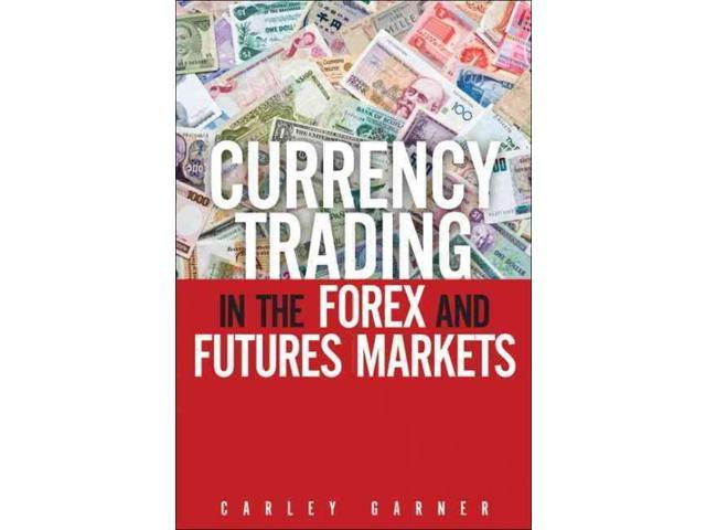 Currency trading in the forex and futures markets by carley garner