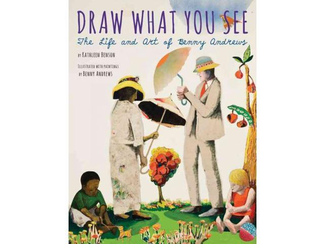 Draw What You See Benson, Kathleen/ Andrews, Benny (Illustrator)