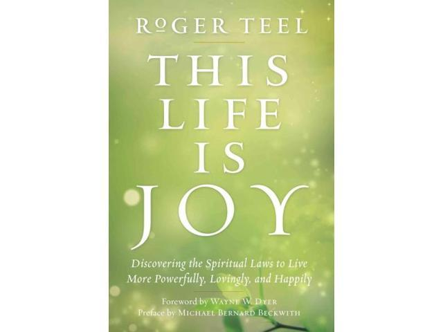 This Life Is Joy!: Discovering the Spiritual Laws to Live More Powerfully, Lovingly, and Happily