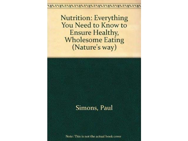 Nutrition: Everything You Need to Know to Ensure Healthy, Wholesome Eating (Nature's way)