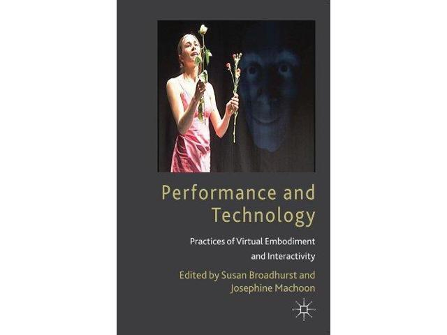 Performance and Technology Broadhurst, Susan (Editor)/ Machon, Josephine (Editor)