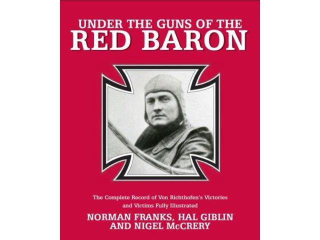 Under The Guns of the Red Baron: The Complete Record of Von Richthofen's Victories and Victims Fully Illustrated
