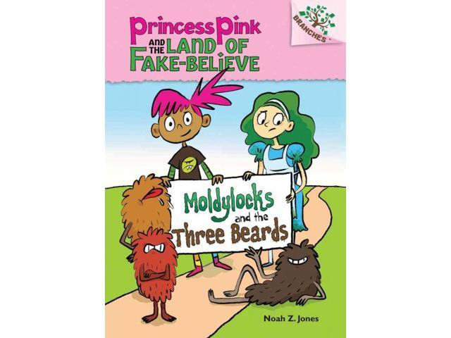 Moldylocks and the Three Beards Princess Pink and the Land of Fake Believe. Scholastic Branches Jones, Noah Z.
