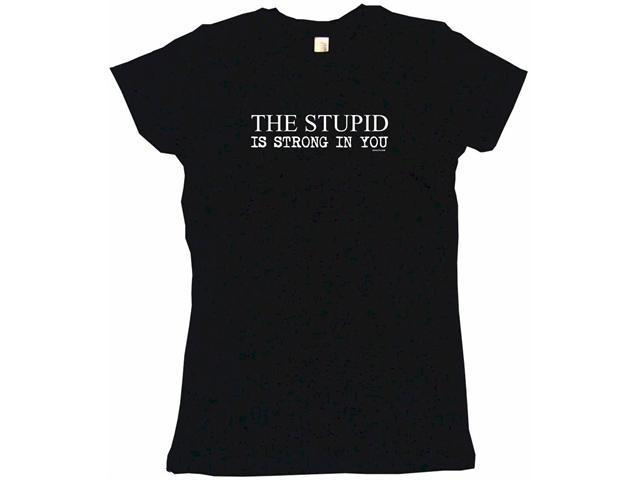 The Stupid Is Strong In You Women's Babydoll Petite Fit Tee Shirt