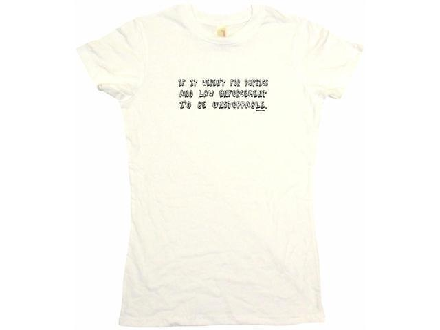 If It Weren't For Physics And Law Enforcement I'd Be Unstoppable Women's Babydoll Petite Fit Tee Shirt