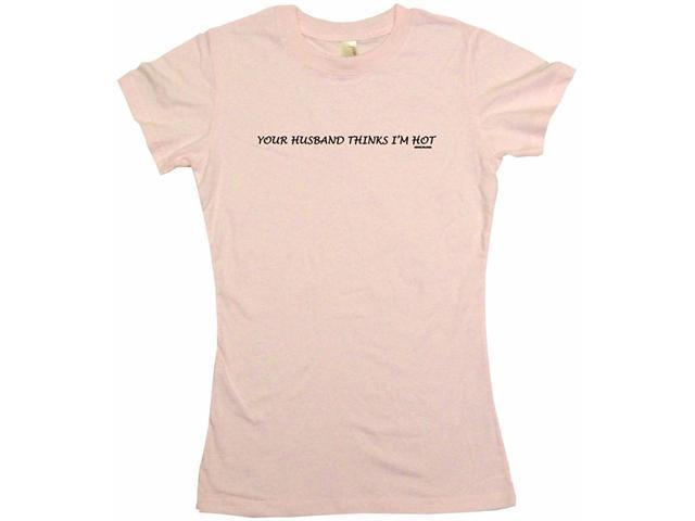 Your Husband Thinks I'm Hot Women's Babydoll Petite Fit Tee Shirt