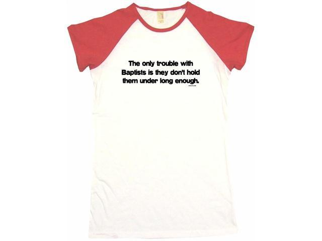 The Trouble With Baptists Is They Don't Hold Them Under Long Enough Women's Babydoll Petite Fit Tee Shirt