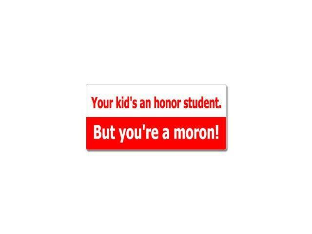 Your Kid's An Honor Student But You're A Moron Sticker - 7
