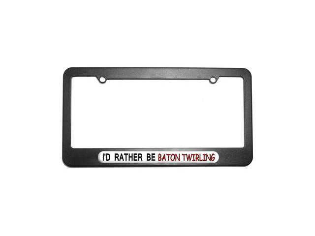I'd Rather Be Baton Twirling License Plate Tag Frame