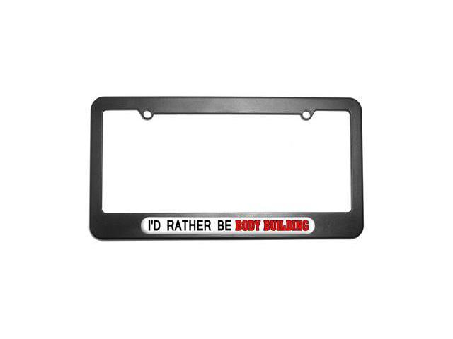I'd Rather Be Body Building License Plate Tag Frame