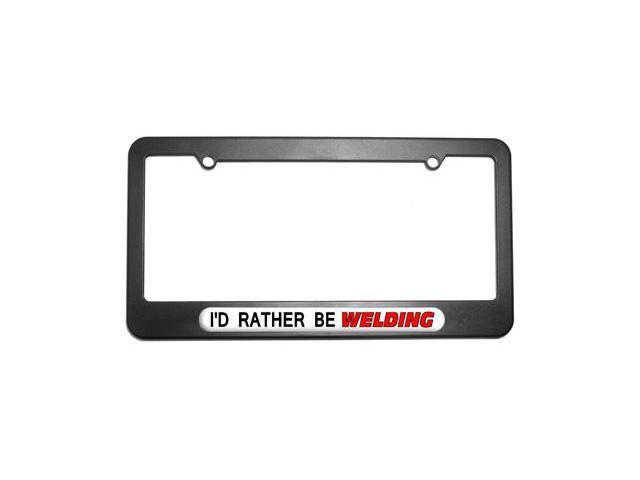 I'd Rather Be Welding License Plate Tag Frame