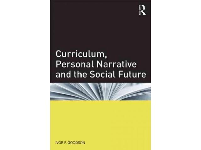 Curriculum, Personal Narrative and the Social Future Goodson, Ivor F.
