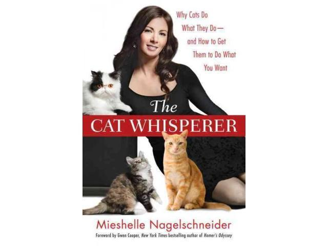 The Cat Whisperer: Why Cats Do What They Do-and How to Get Them to Do What You Want