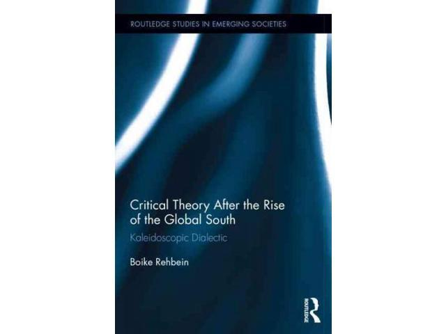 Critical Theory After the Rise of the Global South Routledge Studies in Emerging Societies Rehbein, Boike/ Kinville, Michael (Translator)