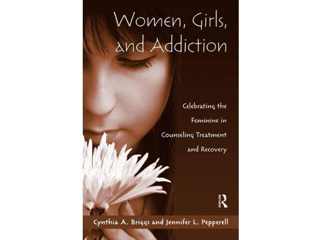 Women, Girls, and Addiction: Celebrating the Feminine in Counseling Treatment and Recovery