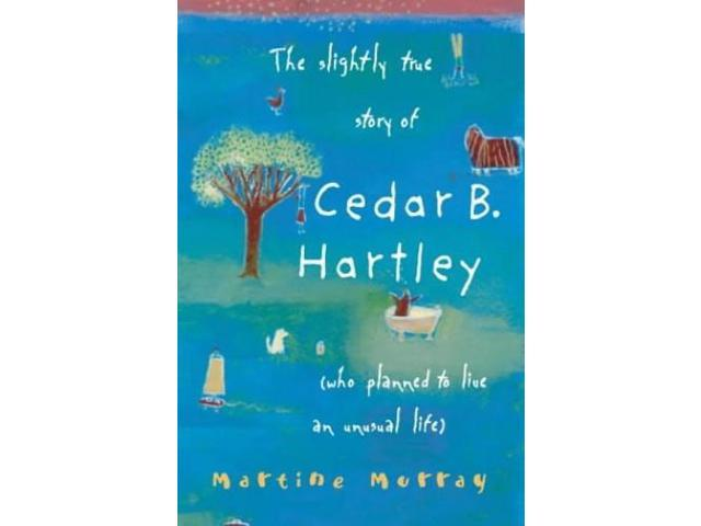 The Slightly True Story of Cedar B.Hartley: (Who Planned to Live an Unusual Life)