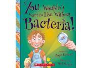 You Wouldn't Want to Live Without Bacteria! You Wouldn't Want to Live Without...