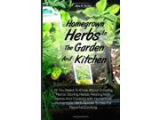 Homegrown Herbs In The Garden And Kitchen: All You Need To Know About Growing Herbs, Storing Herbs, Healing With Herbs And Cooking with Herbs Plus Homemade Herb 9SIABBU5266462