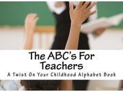 The ABC's For Teachers: A Twist On Your Childhood Alphabet Book