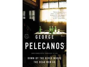 Down by the River Where the Dead Men Go Reprint Pelecanos, George P.