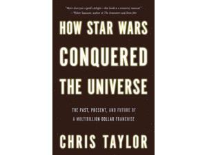 How Star Wars Conquered the Universe Taylor, Chris