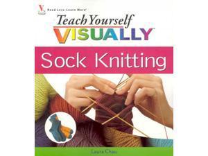 Teach Yourself VISUALLY Sock Knitting Teach Yourself VISUALLY Chau, Laura