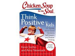 Chicken Soup for the Soul Think Positive for Kids Chicken Soup for the Soul Sorbo, Kevin/ Newmark, Amy