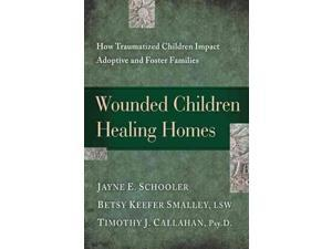 Wounded Children, Healing Homes Schooler, Jayne E./ Smalley, Betsy Keefer/ Callahan, Timothy J./ Tracy, Elizabeth A. (Contributor)/ Shrier, Debra L. (Contributor)