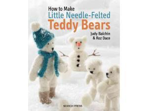 How To Make Little Needle-Felted Teddy Bears Balchin, Judy/ Dace, Roz