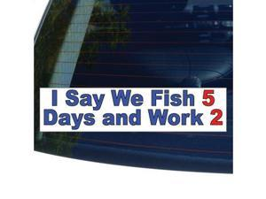 "I SAY WE FISH 5 DAYS AND WORK 2 Sticker - 8.5"" (width) X 2"" (height)"
