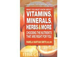 What You Must Know About Vitamins, Minerals, Herbs, & More Smith, Pamela Wartian, M.D.