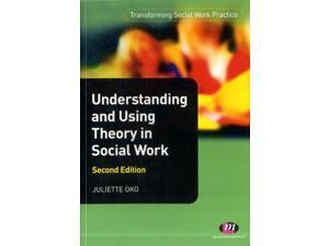Understanding and Using Theory in Social Work Transforming Social Work Practice 2 Oko, Juliette