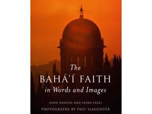 The Baha'i Faith in Words and Images Danesh, John/ Fazel, Seena/ Slaughter, Paul (Photographer)
