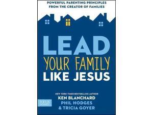 Lead Your Family Like Jesus: Powerful Principles from the Creator of Families