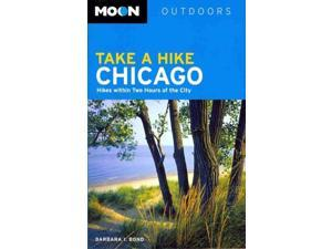 Moon Outdoors Take A Hike Chicago: Hikes Within Two Hours of the City (Moon Outdoors)
