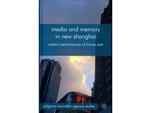 Media and Memory in New Shanghai: Western Performances of Futures Past (Palgrave Macmillan Memory Studies)