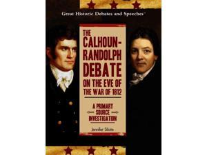 The Calhoun-Randolph Debate on the Eve of the War of 1812 Great Historic Debates and Speeches Silate, Jennifer