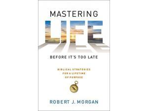 Mastering Life Before It's Too Late Morgan, Robert J.