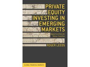 Private Equity Investing in Emerging Markets Global Financial Markets Leeds, Roger/ Satyamurthy, Nadiya (Contributor)