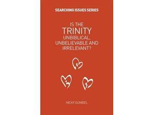 Is the Trinity Unbiblical, Unbelieveable and Irrelevant? (Searching Issues)