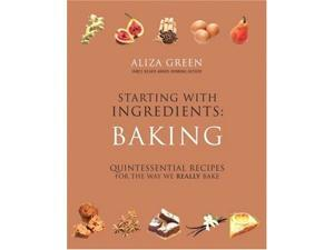 Starting with Ingredients - Baking: Quintessential Recipes for the Way We Really Bake (Starting With Ingredients): Quintessential Recipes for the Way We Really Bake (Starting With Ingredients)